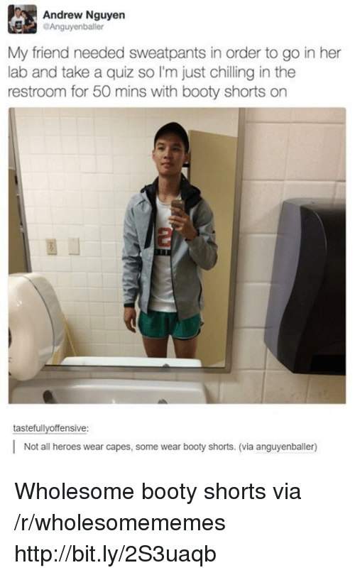 Sweatpants: Andrew Nguyen  Anguyenballer  My friend needed sweatpants in order to go in her  lab and take a quiz so I'm just chilling in the  restroom for 50 mins with booty shorts on  tastefullyoffensive  Not all heroes wear capes, some wear booty shorts. (via anguyenballer) Wholesome booty shorts via /r/wholesomememes http://bit.ly/2S3uaqb