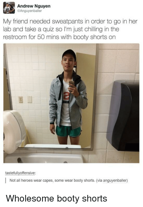 Sweatpants: Andrew Nguyen  Anguyenballer  My friend needed sweatpants in order to go in her  lab and take a quiz so I'm just chilling in the  restroom for 50 mins with booty shorts on  tastefullyoffensive  Not all heroes wear capes, some wear booty shorts. (via anguyenballer) Wholesome booty shorts