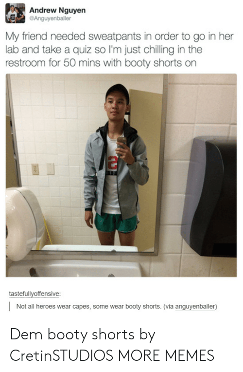 Booty, Dank, and Memes: Andrew Nguyen  Anguyenballer  My friend needed sweatpants in order to go in her  lab and take a quiz so I'm just chilling in the  restroom for 50 mins with booty shorts on  tastefullvoffensive:  Not all heroes wear capes, some wear booty shorts. (via anguyenballer) Dem booty shorts by CretinSTUDIOS MORE MEMES