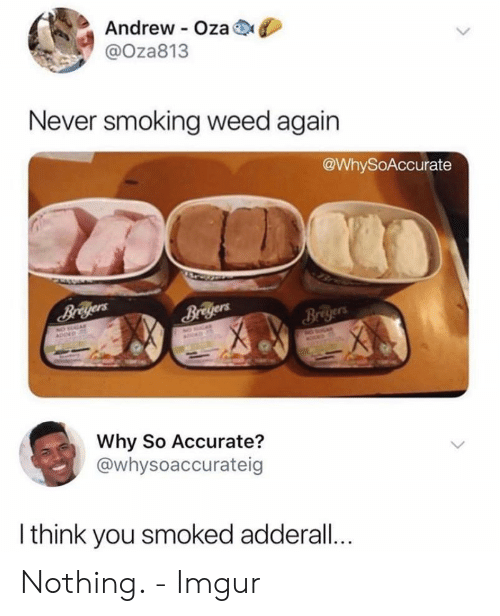 smoking weed: Andrew Oza  @Oza813  Never smoking weed again  @WhySoAccurate  Briyers  Why So Accurate?  @whysoaccurateig  I think you smoked adderall... Nothing. - Imgur