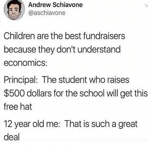 Children, Dank, and School: Andrew Schiavone  @aschiavone  Children are the best fundraisers  because they don't understand  economics:  Principal: The student who raises  $500 dollars for the school will get this  free hat  12 year old me: That is such a great  deal