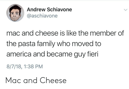 America, Family, and Guy Fieri: Andrew Schiavone  aschiavone  mac and cheese is like the member of  the pasta family who moved to  america and became guy fieri  8/7/18, 1:38 PM Mac and Cheese
