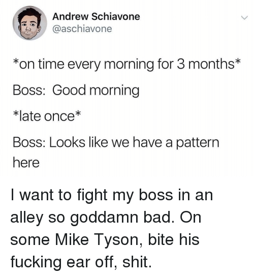 Bad, Fucking, and Memes: Andrew Schiavone  aschiavone  *on time every morning for 3 months*  Boss: Good morning  *late once*  Boss: Looks like we have a pattern  here I want to fight my boss in an alley so goddamn bad. On some Mike Tyson, bite his fucking ear off, shit.