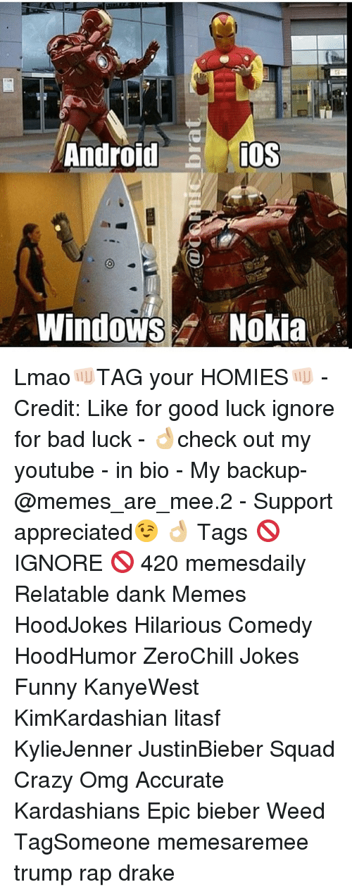 Youtubable: Android  iOS  Windows Nokia Lmao👊🏻TAG your HOMIES👊🏻 - Credit: Like for good luck ignore for bad luck - 👌🏼check out my youtube - in bio - My backup- @memes_are_mee.2 - Support appreciated😉 👌🏼 Tags 🚫 IGNORE 🚫 420 memesdaily Relatable dank Memes HoodJokes Hilarious Comedy HoodHumor ZeroChill Jokes Funny KanyeWest KimKardashian litasf KylieJenner JustinBieber Squad Crazy Omg Accurate Kardashians Epic bieber Weed TagSomeone memesaremee trump rap drake
