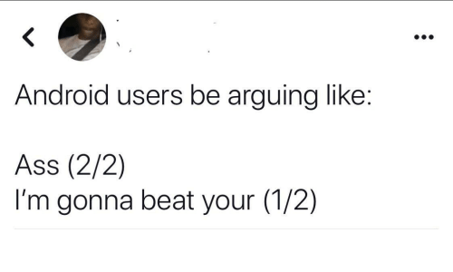 Users: Android users be arguing like:  Ass (2/2)  I'm gonna beat your (1/2)