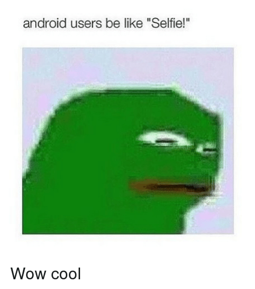 """Android, Be Like, and Selfie: android users be like """"Selfie!"""" Wow cool"""