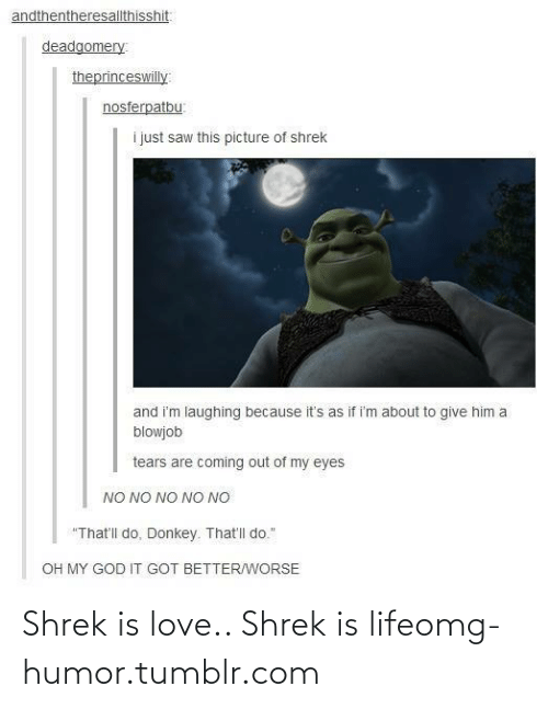 """shrek is love shrek is life: andthentheresallthisshit:  deadgomery  theprinceswilly:  nosferpatbu:  i just saw this picture of shrek  and i'm laughing because it's as if i'm about to give him a  blowjob  tears are coming out of my eyes  NO NO NO NO NO  """"That'll do, Donkey. That'll do.""""  OH MY GOD IT GOT BETTER/WORSE Shrek is love.. Shrek is lifeomg-humor.tumblr.com"""