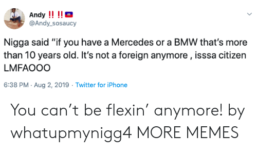 """Bmw, Dank, and Iphone: Andy !!!!  @Andy_sosaucy  Nigga said """"if you have a Mercedes or a BMW that's more  than 10 years old. It's not a foreign anymore, isssa citizen  LMFAOOO  6:38 PM Aug 2, 2019 Twitter for iPhone You can't be flexin' anymore! by whatupmynigg4 MORE MEMES"""