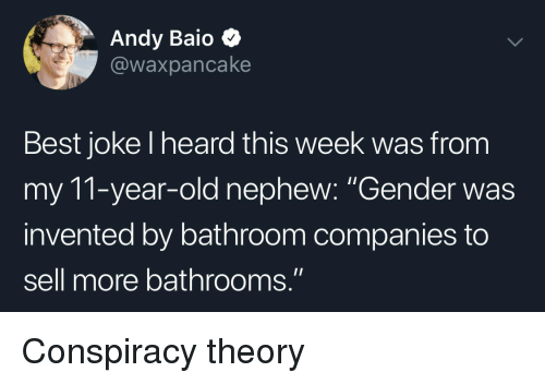 """Best, Old, and Conspiracy: Andy Baio  @waxpancake  Best joke l heard this week was from  my 11-year-old nephew: """"Gender was  invented by bathroom companies to  sell more bathrooms."""" Conspiracy theory"""