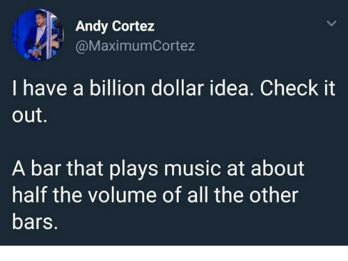 Music, All The, and Idea: Andy Cortez  @MaximumCortez  I have a billion dollar idea. Check it  out.  A bar that plays music at about  half the volume of all the other  bars.