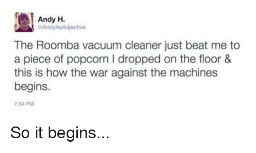 Machining: Andy H.  aAndyASAdjective  The Roomba vacuum cleaner just beat me to  a piece of popcorn I dropped on the floor &  this is how the war against the machines  begins.  7:34 PM So it begins...