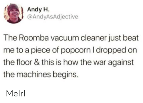 Roomba, Popcorn, and Vacuum: Andy H.  @AndyASAdjective  The Roomba vacuum cleaner just beat  me to a piece of popcorn I dropped on  the floor & this is how the war against  the machines begins. MeIrl