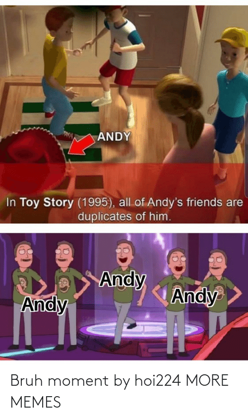 toy: ANDY  In Toy Story (1995), all of Andy's friends are  duplicates of him.  Andy  Andy  Andy Bruh moment by hoi224 MORE MEMES