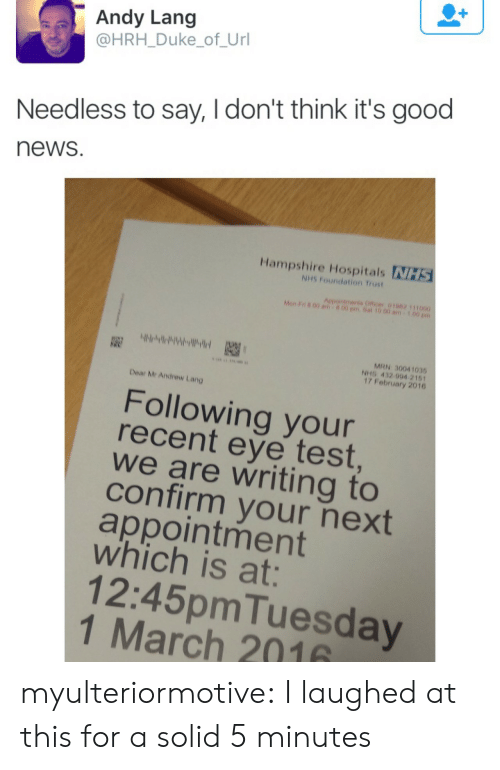 News, Target, and Tumblr: Andy Lang  @HRH_Duke_of_Url  Needless to say, I don't think it's good  news  Hampshire Hospitals NHS  NHS Foundation Trust  Aepointments Officer 01062 111000  Mon F n 00 am  00 pm.Sat 10.00 am  MRN 30041035  NHS 432 994 2161  17 February 2016  Dear Mr Andrew Lang  Following your  recent eye test  we are writing to  confirm your next  appointment  which is at:  12:45pmTuesday  1 March 2016 myulteriormotive: I laughed at this for a solid 5 minutes