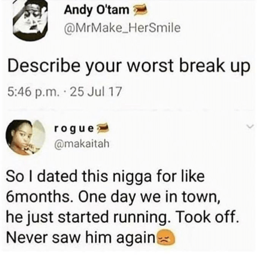 Saw, Break, and Rogue: Andy O'tam  @MrMake_HerSmile  Describe your worst break up  5:46 p.m. 25 Jul 17  rogue  @makaitah  So I dated this nigga for like  6months. One day we in town,  he just started running. Took of.  Never saw him again