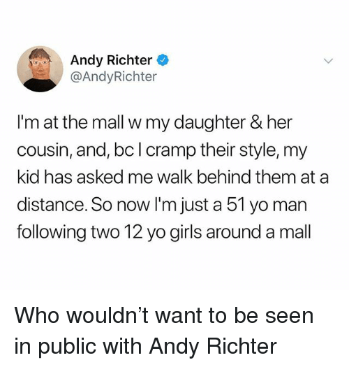 Girls, Yo, and Dank Memes: Andy Richter  @AndyRichter  I'm at the mall w my daughter & her  cousin, and, bc I cramp their style, my  kid has asked me walk behind them at a  distance. So now I'm just a 51 yo man  following two 12 yo girls around a mall Who wouldn't want to be seen in public with Andy Richter