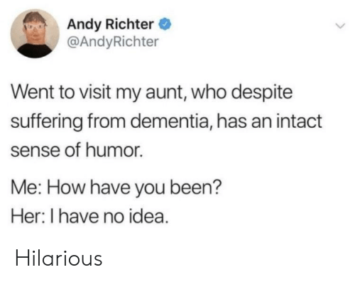 Dementia, Hilarious, and Suffering: Andy Richter  @AndyRichter  Went to visit my aunt, who despite  suffering from dementia, has an intact  sense of humor.  Me: How have you been?  Her: I have no idea. Hilarious