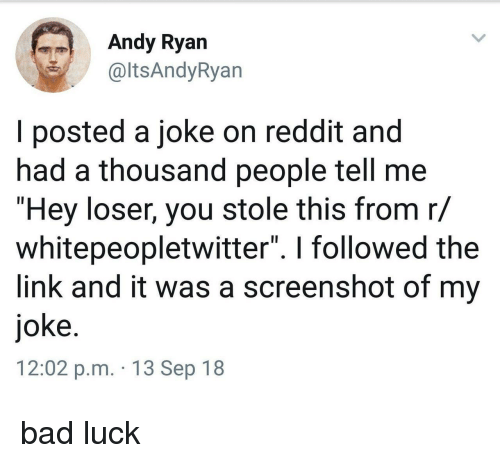 "Bad, Reddit, and Link: Andy Ryan  altsAndyRyan  I posted a joke on reddit and  had a thousand people tell me  ""Hey loser, you stole this from r/  whitepeopletwitter"". I followed the  link and it was a screenshot of my  joke  12:02 p.m. 13 Sep 18 bad luck"