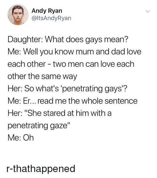 """Dad, Love, and Memes: Andy Ryan  @ltsAndyRyan  Daughter: What does gays mean?  Me: Well you know mum and dad love  each other - two men can love each  other the same way  Her: So what's 'penetrating gays'?  Me: Er... read me the whole sentence  Her: """"She stared at him with a  penetrating gaze""""  Me: Oh r-thathappened"""