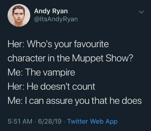 character: Andy Ryan  @ltsAndyRyan  Her: Who's your favourite  character in the Muppet Show?  Me: The vampire  Her: He doesn't count  Me:I can assure you that he does  5:51 AM · 6/28/19 · Twitter Web App