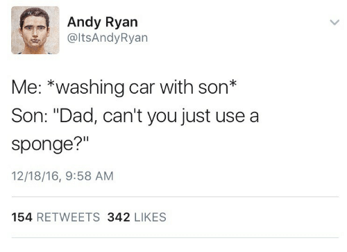 "Dad, Car, and Sponge: Andy Ryan  @ltsAndyRyan  Me: *washing car with son*  Son: ""Dad, can't you just use a  sponge?""  12/18/16, 9:58 AM  154 RETWEETS 342 LIKES"