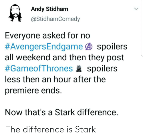premiere: Andy Stidham  @StidhamComedy  Everyone asked for no  #AvengersEndgame@ spoilers  all weekend and then they post  #GameofThrones spoilers  less then an hour after the  premiere ends.  Now that's a Stark difference. The difference is Stark
