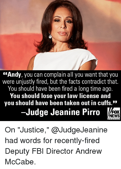 "Fbi, Memes, and News: ""Andy, you can complain all you want that you  were unjustly fired, but the tacts contradict that.  You should have been fired a long time ago.  You should lose your law license and  you should have been taken out in cuffs.""  -Judge Jeanine Pirro  FOX  NEWS On ""Justice,"" @JudgeJeanine had words for recently-fired Deputy FBI Director Andrew McCabe."