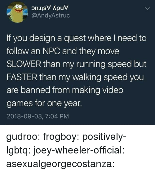 Target, Tumblr, and Video Games: @AndyAstruc  If you design a quest where I need to  follow an NPC and they move  SLOWER than my running speed but  FASTER than my walking speed you  are banned from making video  games for one year.  2018-09-03, 7:04 PM gudroo:  frogboy:  positively-lgbtq:  joey-wheeler-official:  asexualgeorgecostanza: