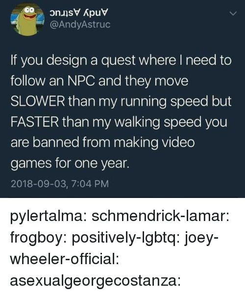 Target, Tumblr, and Video Games: @AndyAstruc  If you design a quest where I need to  follow an NPC and they move  SLOWER than my running speed but  FASTER than my walking speed you  are banned from making video  games for one year.  2018-09-03, 7:04 PM pylertalma:  schmendrick-lamar:  frogboy:  positively-lgbtq:  joey-wheeler-official:  asexualgeorgecostanza: