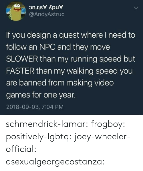 Wheeler: @AndyAstruc  If you design a quest where I need to  follow an NPC and they move  SLOWER than my running speed but  FASTER than my walking speed you  are banned from making video  games for one year.  2018-09-03, 7:04 PM schmendrick-lamar:  frogboy:  positively-lgbtq:  joey-wheeler-official:  asexualgeorgecostanza: