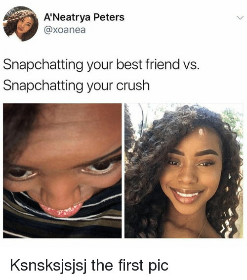 Best Friend, Crush, and Memes: A'Neatrya Peters  @xoanea  Snapchatting your best friend vs.  Snapchatting your crush Ksnsksjsjsj the first pic