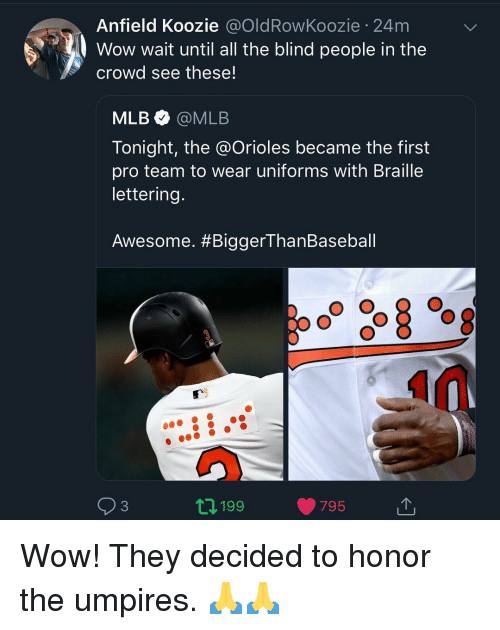 Memes, Mlb, and Wow: Anfield Koozie @OldRowKoozie 24m  Wow wait until all the blind people in the  crowd see these!  MLB@MLB  Tonight, the @Orioles became the first  pro team to wear uniforms with Braille  lettering.  Awesome. #BiggerThanBaseball  93  2 199  795 Wow! They decided to honor the umpires. 🙏🙏
