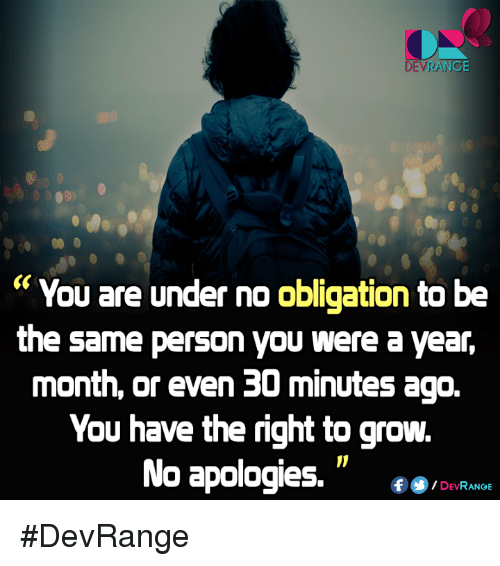 """obliged: ANGE  """"You are under no obligation to be  the same person you were ayear,  month, or even 30 minutes ago.  You have the right to grow.  No apologies.  DEV  RANGE #DevRange"""