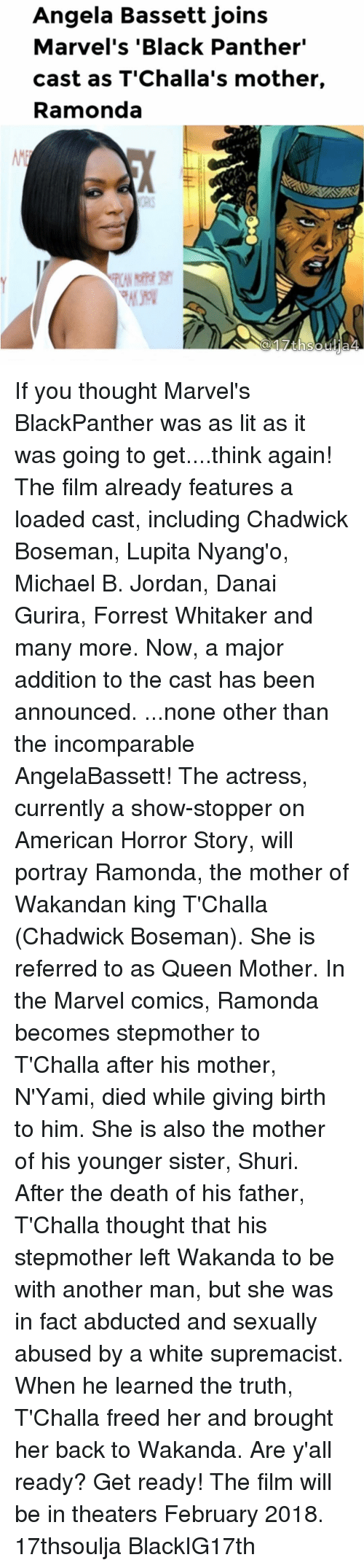 """chadwicks: Angela Bassett joins  Marvel's """"Black Panther""""  cast as T'Challa's mother,  Ramonda If you thought Marvel's BlackPanther was as lit as it was going to get....think again! The film already features a loaded cast, including Chadwick Boseman, Lupita Nyang'o, Michael B. Jordan, Danai Gurira, Forrest Whitaker and many more. Now, a major addition to the cast has been announced. ...none other than the incomparable AngelaBassett! The actress, currently a show-stopper on American Horror Story, will portray Ramonda, the mother of Wakandan king T'Challa (Chadwick Boseman). She is referred to as Queen Mother. In the Marvel comics, Ramonda becomes stepmother to T'Challa after his mother, N'Yami, died while giving birth to him. She is also the mother of his younger sister, Shuri. After the death of his father, T'Challa thought that his stepmother left Wakanda to be with another man, but she was in fact abducted and sexually abused by a white supremacist. When he learned the truth, T'Challa freed her and brought her back to Wakanda. Are y'all ready? Get ready! The film will be in theaters February 2018. 17thsoulja BlackIG17th"""