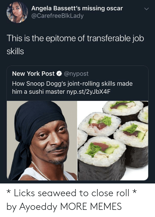 Dank, Memes, and New York: Angela Bassett's missing oscar  @CarefreeBlkLady  This is the epitome of transferable job  skills  New York Post @nypost  How Snoop Dogg's joint-rolling skills made  him a sushi master nyp.st/2yJbX4F * Licks seaweed to close roll * by Ayoeddy MORE MEMES