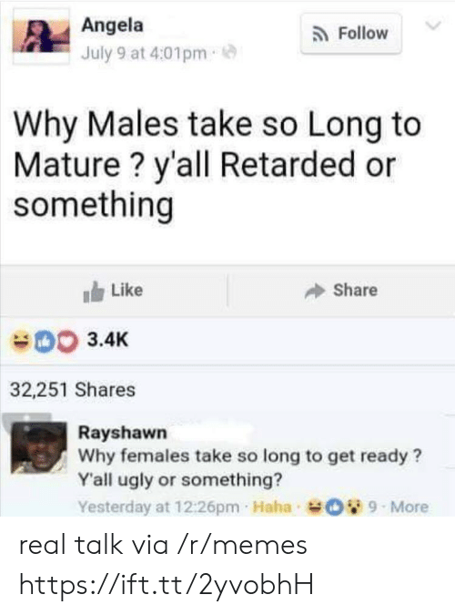 Memes, Retarded, and Ugly: Angela  Follow  July 9 at 4:01pm  Why Males take so Long to  Mature? y'all Retarded or  something  Like  Share  003.4K  32,251 Shares  Rayshawn  Why females take so long to get ready?  Y'all ugly or something?  Yesterday at 12:26pm Haha O9-More real talk via /r/memes https://ift.tt/2yvobhH