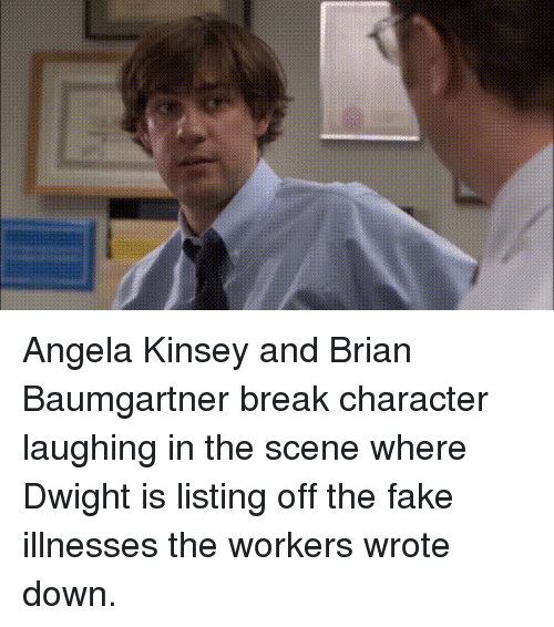 break character: Angela Kinsey and Brian Baumgartner break character laughing in the scene where Dwight is listing off the fake illnesses the workers wrote down.