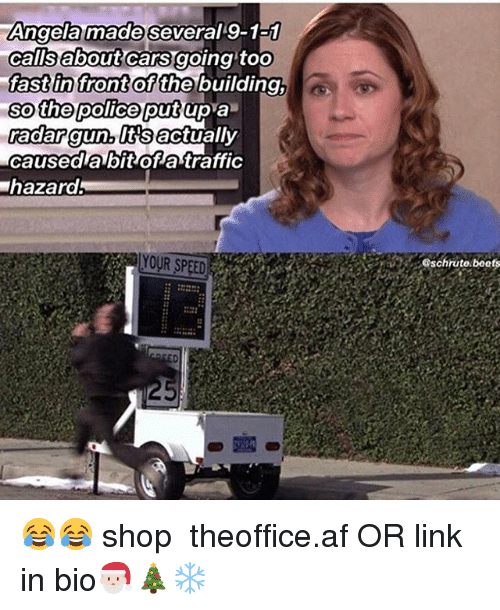 Af, Cars, and Memes: Angela made several 9-1a1  calisabout cars going toO  fast in front  so the police putup a  adar gun, lttsactually  caused a bit of atraffic  hazard  of the building,  YOUR SPEED  schrute.beets 😂😂 shop ➵ theoffice.af OR link in bio🎅🏻🎄❄️‬