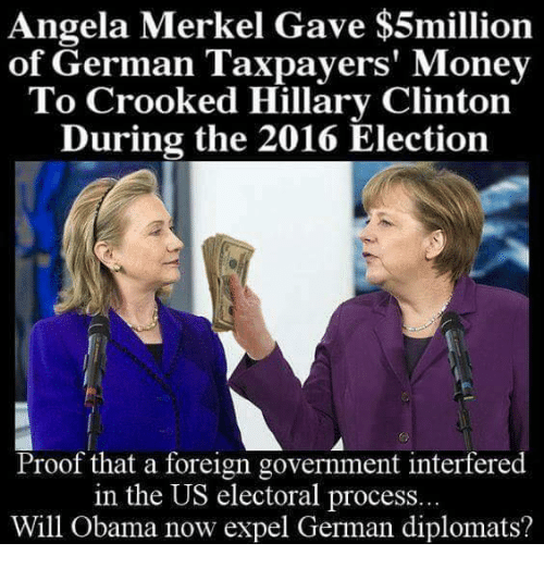 Hillary Clinton, Memes, and Germanic: Angela Merkel Gave $5million  of German Taxpayers' Money  To Crooked Hillary Clinton  During the 2016 Election  Proof that a foreign government interfered  in the US electoral process..  Will Obama now expel German diplomats?