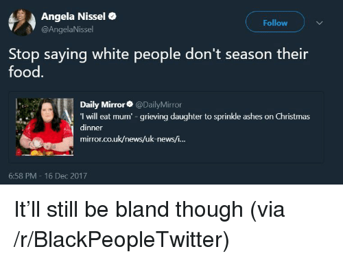Blackpeopletwitter, Christmas, and Food: Angela Nissel  @AngelaNissel  Follow  Stop saying white people don't season their  food.  Daily Mirror@DailyMirror  I will eat mum -grieving daughter to sprinkle ashes on Christmas  dinner  mirror.co.uk/news/uk-news/i...  6:58 PM - 16 Dec 2017 <p>It'll still be bland though (via /r/BlackPeopleTwitter)</p>