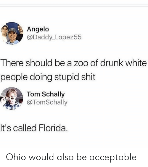 Drunk, Shit, and White People: Angelo  @Daddy_Lopez55  There should be a zoo of drunk white  people doing stupid shit  Tom Schally  TomSchally  It's called Florida. Ohio would also be acceptable