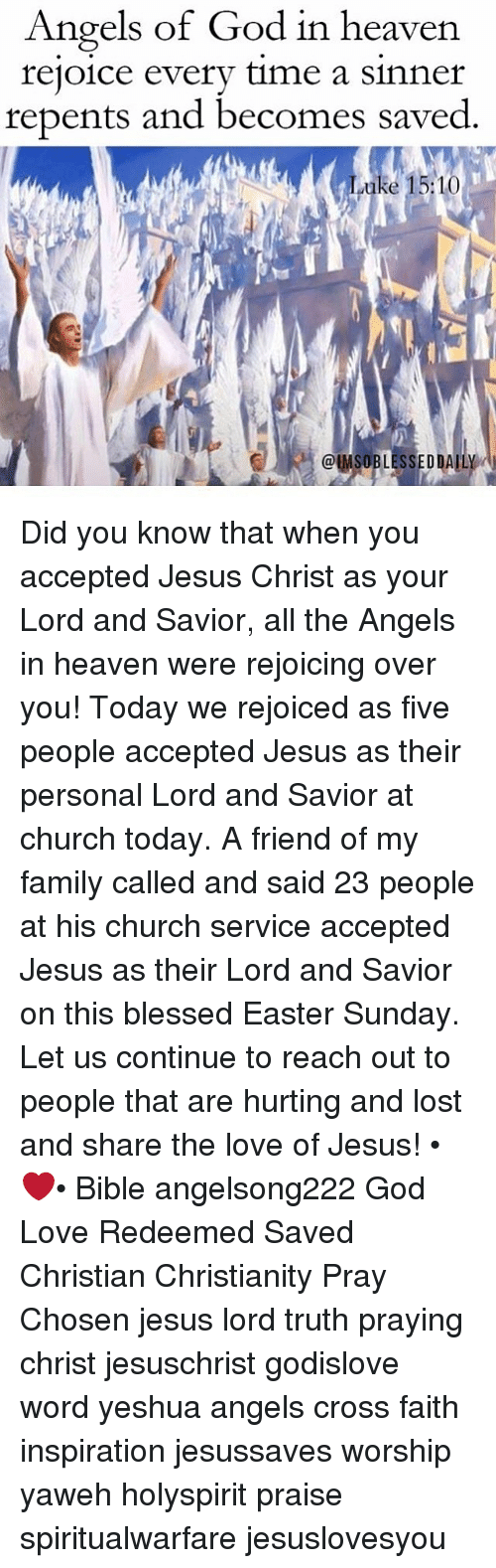 Blessed, Church, and Easter: Angels of God in heaven.  rejoice every time a Sinner  repents and becomes saved  uke 15:1  ClMSOBLESSED DAILY Did you know that when you accepted Jesus Christ as your Lord and Savior, all the Angels in heaven were rejoicing over you! Today we rejoiced as five people accepted Jesus as their personal Lord and Savior at church today. A friend of my family called and said 23 people at his church service accepted Jesus as their Lord and Savior on this blessed Easter Sunday. Let us continue to reach out to people that are hurting and lost and share the love of Jesus! •❤️• Bible angelsong222 God Love Redeemed Saved Christian Christianity Pray Chosen jesus lord truth praying christ jesuschrist godislove word yeshua angels cross faith inspiration jesussaves worship yaweh holyspirit praise spiritualwarfare jesuslovesyou