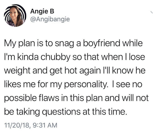 Time, Boyfriend, and Humans of Tumblr: Angie B  @Angibangie  My plan is to snag a boyfriend while  I'm kinda chubby so that when l lose  weight and get hot again I'lI know he  likes me for my personality. I see no  possible flaws in this plan and will not  be taking questions at this time.  11/20/18, 9:31 AM