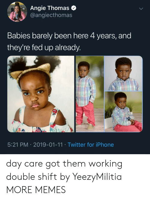 Dank, Iphone, and Memes: Angie Thomas o  @angiecthomas  Babies barely been here 4 years, and  they're fed up already  5:21 PM 2019-01-11 Twitter for iPhone day care got them working double shift by YeezyMilitia MORE MEMES
