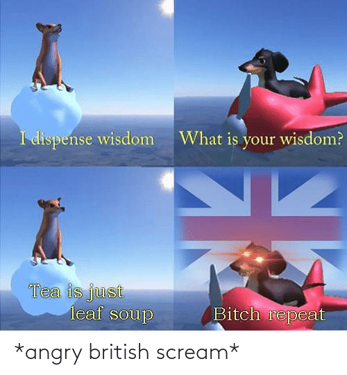 British: *angry british scream*