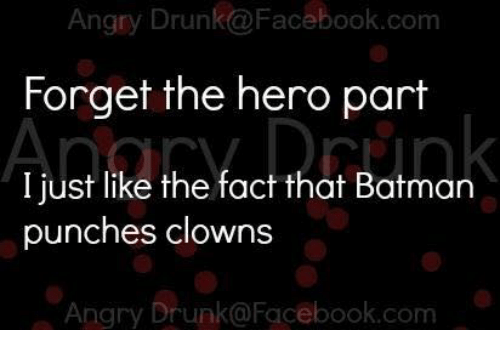 Angry Drunk@Facebookcom Forget the Hero Part I Just Like the
