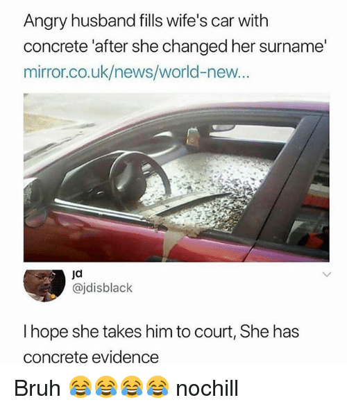 Bruh, Funny, and News: Angry husband fills wife's car with  concrete 'after she changed her surname'  mirror.co.uk/news/world-new  jd  @jdisblack  I hope she takes him to court, She has  concrete evidence Bruh 😂😂😂😂 nochill