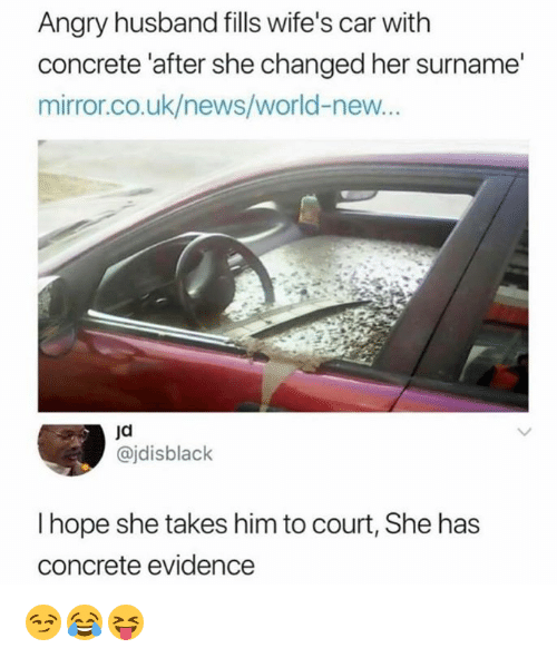 News, Mirror, and World: Angry husband fills wife's car with  concrete 'after she changed her surname  mirror.co.uk/news/world-new...  ja  @jdisblack  I hope she takes him to court, She has  concrete evidence 😏😂😝