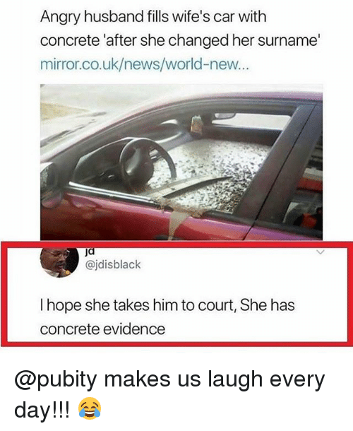 Memes, News, and Mirror: Angry husband fills wife's car with  concrete 'after she changed her surname  mirror.co.uk/news/world-new...  @jdisblack  I hope she takes him to court, She has  concrete evidence @pubity makes us laugh every day!!! 😂