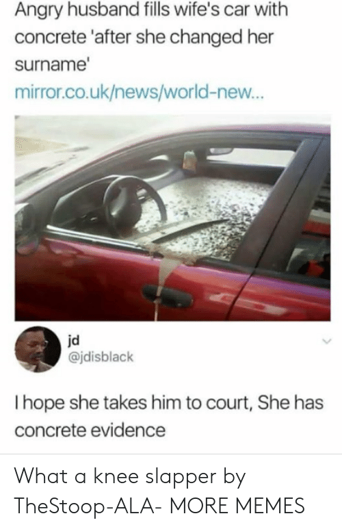 Uk News: Angry husband fills wife's car with  concrete 'after she changed her  surname  mirror.co.uk/news/world-new...  jd  @jdisblack  I hope she takes him to court, She has  concrete evidence What a knee slapper by TheStoop-ALA- MORE MEMES